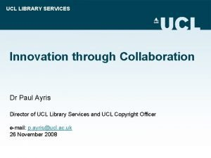 UCL LIBRARY SERVICES Innovation through Collaboration Dr Paul