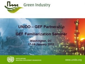 UNIDO GEF Partnership GEF Familiarization Seminar Washington DC