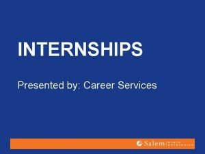INTERNSHIPS Presented by Career Services Why Do It