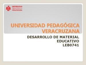 UNIVERSIDAD PEDAGGICA VERACRUZANA DESARROLLO DE MATERIAL EDUCATIVO LEB