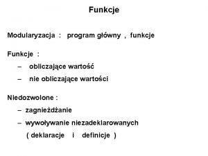 Funkcje Modularyzacja program gwny funkcje Funkcje obliczajce warto