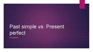 Past simple vs Present perfect GRAMMAR Past simple