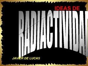IDEAS DE JAVIER DE LUCAS RADIACTIVIDAD Propiedad que