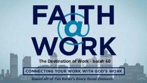 The Destination of Work Isaiah 60 THE DESTINATION