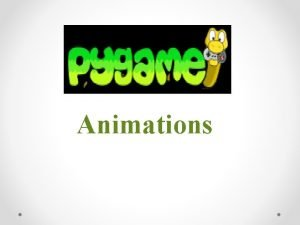 Animations Animations Now that we know how to