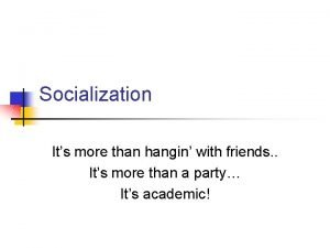 Socialization Its more than hangin with friends Its