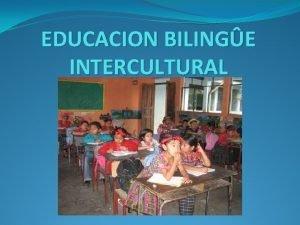 EDUCACION BILINGE INTERCULTURAL EDUCACION BILINGE INTERCULTURAL La educacin