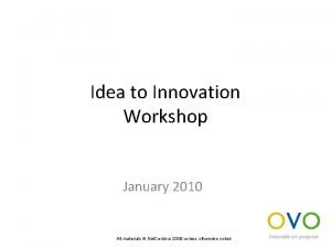 Idea to Innovation Workshop January 2010 All materials