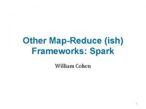 Other MapReduce ish Frameworks Spark William Cohen 1