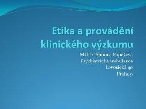 Etika a provdn klinickho vzkumu MUDr Simona Papeov