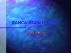 BANCA ROMANEASCA Studiu de caz BANCA ROMANEASCA PREZENTARE