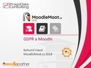 GDPR a Moodle Bohumil Havel Moodle Moot cz
