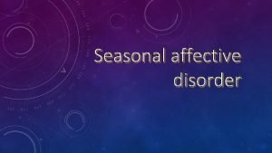 Seasonal affective disorder WHAT ARE THE SEASONAL AFFECTIVE