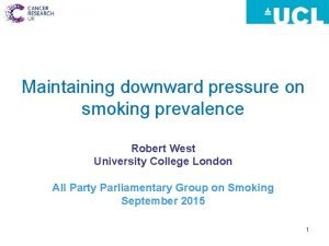 Maintaining downward pressure on smoking prevalence Robert West