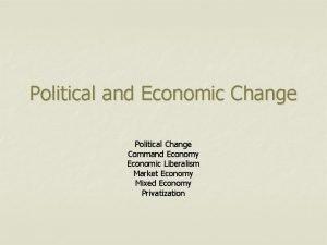 Political and Economic Change Political Change Command Economy