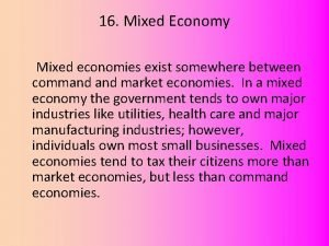 16 Mixed Economy Mixed economies exist somewhere between