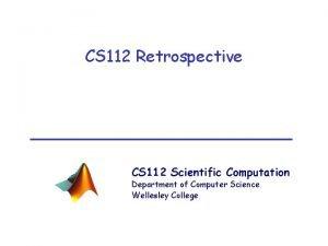 CS 112 Retrospective CS 112 Scientific Computation Department