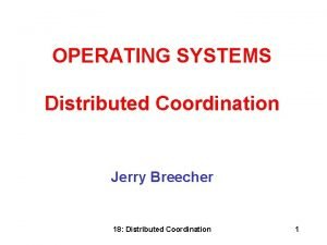 OPERATING SYSTEMS Distributed Coordination Jerry Breecher 18 Distributed