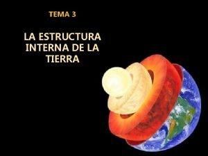 TEMA 3 LA ESTRUCTURA INTERNA DE LA TIERRA