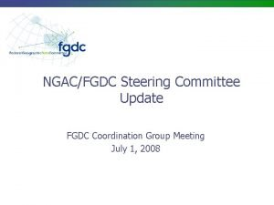 NGACFGDC Steering Committee Update FGDC Coordination Group Meeting