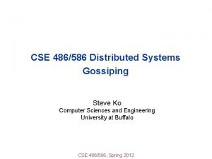 CSE 486586 Distributed Systems Gossiping Steve Ko Computer