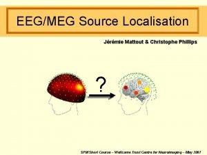 EEGMEG Source Localisation Jrmie Mattout Christophe Phillips SPM