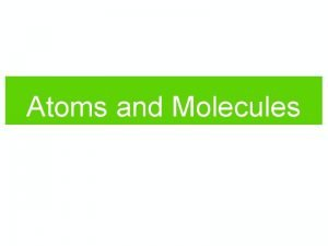 Atoms and Molecules Atoms Electrons Hydrogen Helium Neutrons