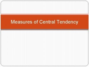 Measures of Central Tendency Objective To learn how