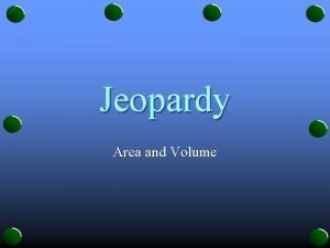 Jeopardy Area and Volume JEOPARDY S A of