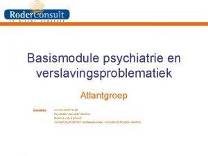 Basismodule psychiatrie en verslavingsproblematiek Atlantgroep Docenten Joyce Landvreugd