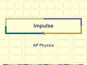 Impulse AP Physics End Slide What is Impulse