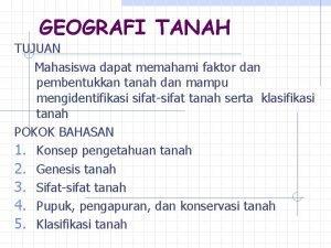 GEOGRAFI TANAH TUJUAN Mahasiswa dapat memahami faktor dan
