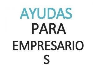 AYUDAS PARA EMPRESARIO S AYUDAS PARA EMPRESARIOS Y