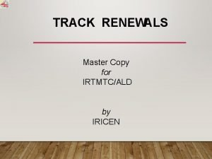 TRACK RENEWALS Master Copy for IRTMTCALD by IRICEN