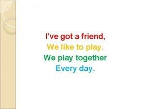 Ive got a friend We like to play