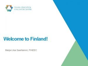 Welcome to Finland MarjaLiisa Saarilammi FINEEC Finland in