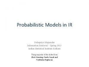 Probabilistic Models in IR Debapriyo Majumdar Information Retrieval