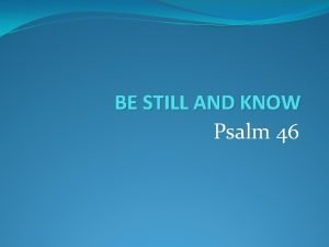 BE STILL AND KNOW Psalm 46 BE STILL