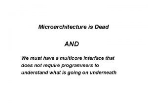 Microarchitecture is Dead AND We must have a