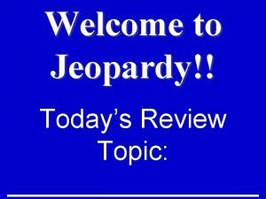 Welcome to Jeopardy Todays Review Topic Todays Categories