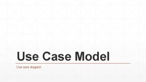 Use Case Model Use case diagram Relevant Requirements
