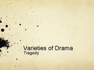 Varieties of Drama Tragedy Tragedy Defined as a