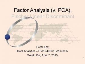 Factor Analysis v PCA Fischer Linear Discriminant Peter