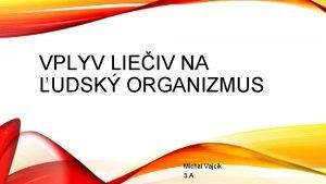 VPLYV LIEIV NA UDSK ORGANIZMUS Michal Vajck 3