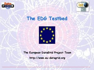 The EDG Testbed The European Data Grid Project