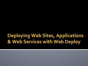 Deploying Web Sites Applications Web Services with Web