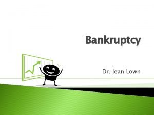 Bankruptcy Dr Jean Lown Bankruptcy 1 An expert
