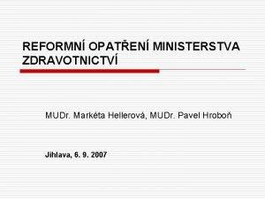 REFORMN OPATEN MINISTERSTVA ZDRAVOTNICTV MUDr Markta Hellerov MUDr