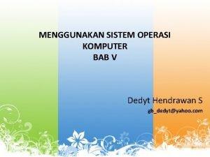 MENGGUNAKAN SISTEM OPERASI KOMPUTER BAB V Dedyt Hendrawan