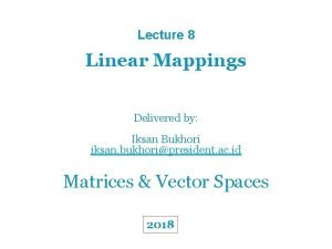 Lecture 8 Linear Mappings Delivered by Iksan Bukhori